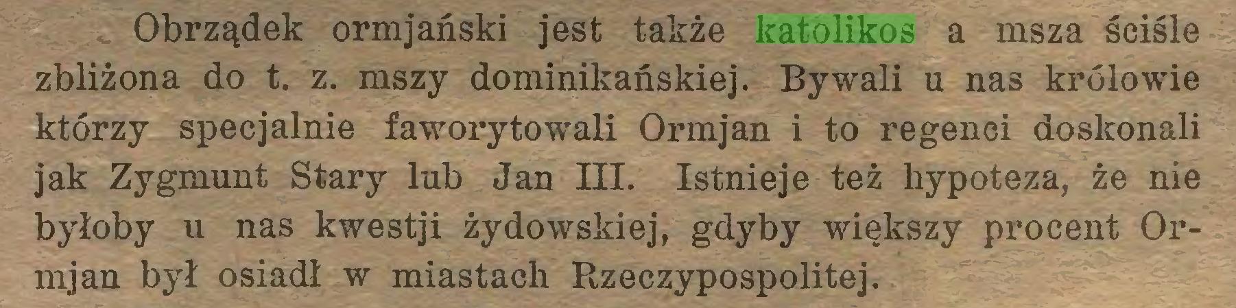 (...) Obrządek ormjański jest także katolikos a msza ściśle zbliżona do t. z. mszy dominikańskiej. Bywali u nas królowie którzy specjalnie faworytowali Ormjan i to regenci doskonali jak Zygmunt Stary lub Jan III. Istnieje też hypoteza, że nie byłoby u nas kwestji żydowskiej, gdyby większy procent Ormjan był osiadł w miastach Rzeczypospolitej...