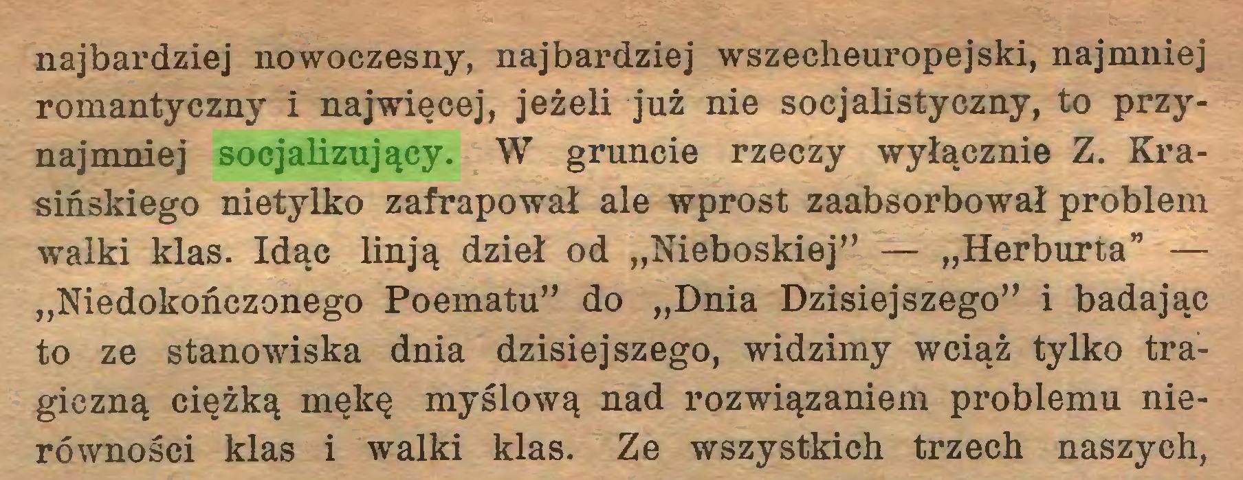 """(...) najbardziej nowoczesny, najbardziej wszecheuropejski, najmniej romantyczny i najwięcej, jeżeli już nie socjalistyczny, to przynajmniej socjalizujący. W gruncie rzeczy wyłącznie Z. Krasińskiego nietylko zafrapował ale wprost zaabsorbował problem walki klas. Idąc linją dzieł od """"Nieboskiej"""" — """"Herburta"""" — """"Niedokończonego Poematu"""" do """"Dnia Dzisiejszego"""" i badając to ze stanowiska dnia dzisiejszego, widzimy wciąż tylko tragiczną ciężką mękę myślową nad rozwiązaniem problemu nierówności klas i walki klas. Ze wszystkich trzech naszych,..."""