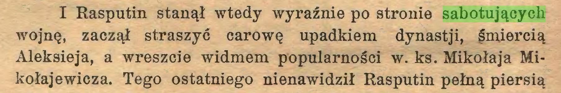 (...) I Rasputin stanął wtedy wyraźnie po stronie sabotujących wojnę, zaczął straszyć carowę upadkiem dynastji, śmiercią Aleksieja, a wreszcie widmem popularności w. ks. Mikołaja Mikołajewicza. Tego ostatniego nienawidził Rasputin pełną piersią...