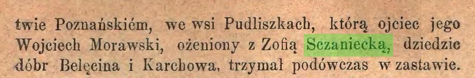 (...) twie Poznańskiem, we wsi Pudliszkach, którą ojciec jego Wojciech Morawski, ożeniony z Zofią Sczaniecką, dziedzic dóbr Belęcina i Karebowa, trzymał podówczas w zastawie...