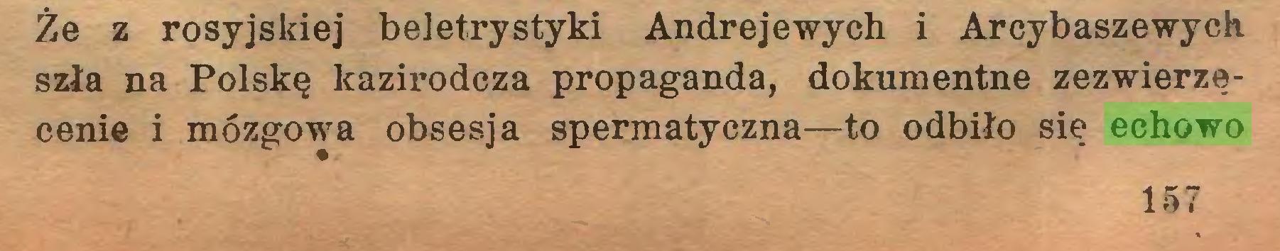 (...) Że z rosyjskiej beletrystyki Andrejewych i Arcybaszewych szła na Polskę kazirodcza propaganda, dokumentne zezwierzęcenie i mózgowa obsesja spermatyczna—to odbiło się echowo 157...