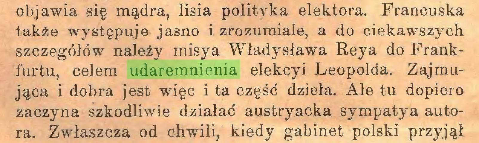 (...) objawia -się mądra, lisia polityka elektora. Francuska także występuje jasno i zrozumiale, a do ciekawszych szczegółów należy misy a Władysława Reya do Frankfurtu, celem udaremnienia elekcyi Leopolda. Zajmująca i dobra jest więc i ta część dzieła. Ale tu dopiero zaczyna szkodliwie działać austryacka sympatya autora. Zwłaszcza od chwili, kiedy gabinet polski przyjął...