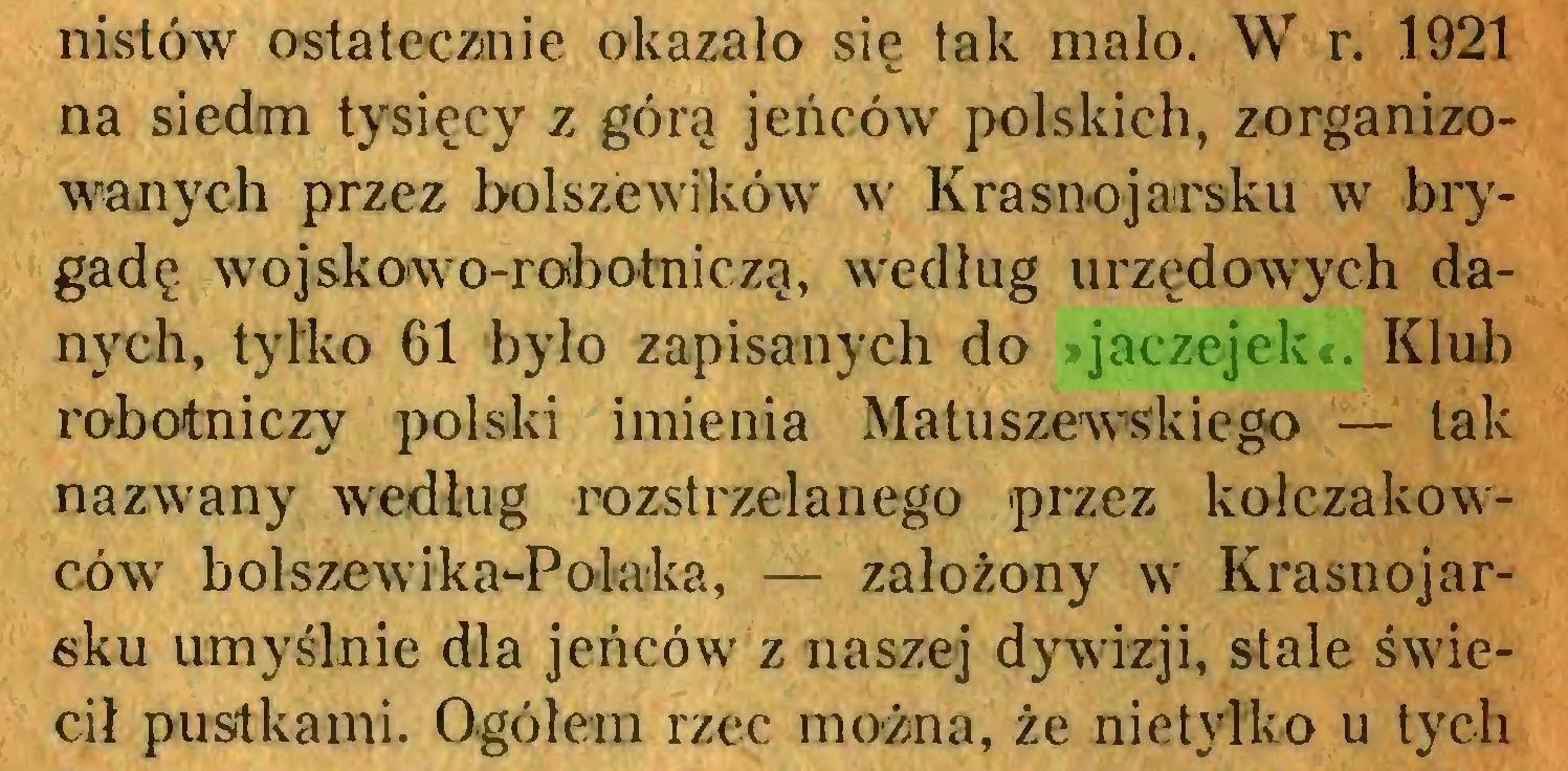(...) nistów ostatecznie okazało się tak mało. W r. 1921 na siedrm tysięcy z góra jeńców polskich, zorganizowanych przez bolszewików w Krasnojarsku w brygadę wojskowo-robotniczą, według urzędowych danych, tytko 61 było zapisanych do »jaczejek«. Klub robotniczy polski imienia Matuszewskiego — tak nazwany według rozstrzelanego przez kolczakowców b olsze w i k a-P olnka, — założony w Krasnojarsku umyślnie dla jeńców z naszej dywizji, stale świecił pustkami. Ogółem rzec można, że nie tylko u tych...