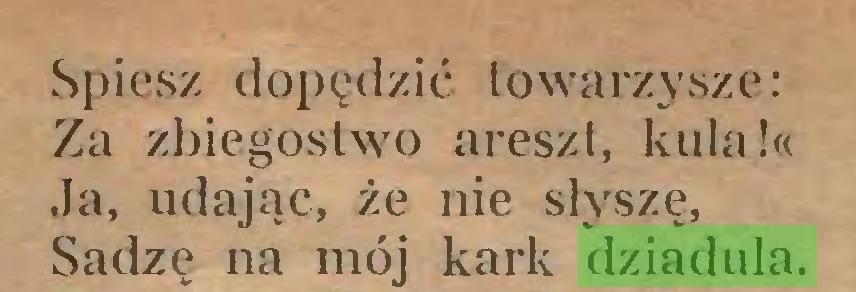 (...) Spiesz dopędzić towarzysze: Za zbiegostwo areszt, kula!« Ja, udając, że nie słyszę, Sadze na mój kark dziadula...