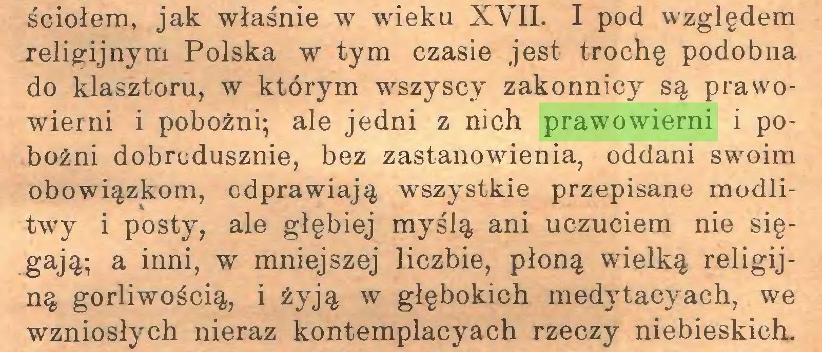 (...) ściołem, jak właśnie w wieku XVII. I pod względem religijnym Polska w tym czasie jest trochę podobna do klasztoru, w którym wszyscy zakonnicy są prawowierni i pobożni; ale jedni z nich prawowierni i pobożni dobrodusznie, bez zastanowienia, oddani swoim obowiązkom, odprawiają wszystkie przepisane modlitwy i posty, ale głębiej myślą ani uczuciem nie sięgają; a inni, w mniejszej liczbie, płoną wielką religijną gorliwością, i żyją w głębokich medytacyach, we wzniosłych nieraz kontemplacyach rzeczy niebieskich...