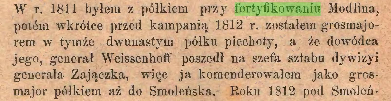 (...) W r. 1811 byłem z pólkiem przy fortyfikowaniu Modlina, potem wkrótce przed kampanią 1812 r. zostałem grosmajorem w tymże dwunastym pólku piechoty, a że dowódca jego, generał Weissenhoff poszedł na szefa sztabu dywizyi generała Zajączka, więc ja komenderowałem jako grosmajor pólkiem aż do Smoleńska. Roku 1812 pod Smoleń...
