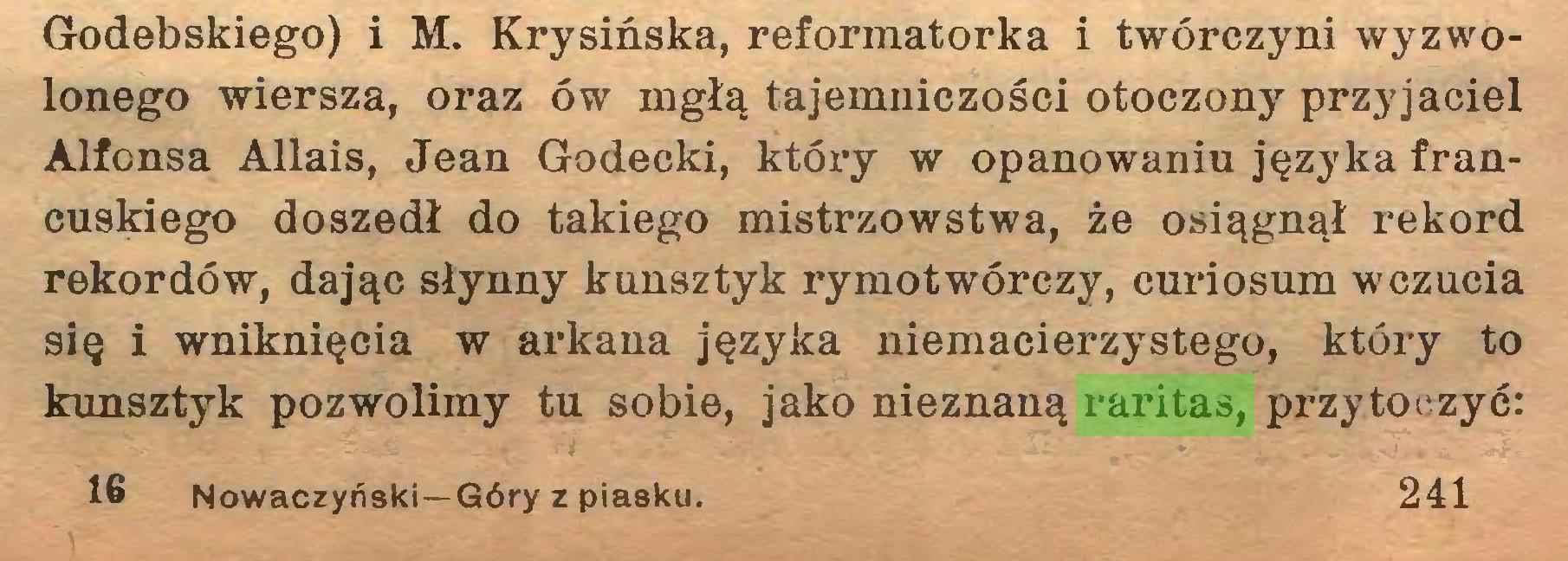 (...) Godebskiego) i M. Krysińska, reformatorka i twórczyni wyzwolonego wiersza, oraz ów mgłą tajemniczości otoczony przyjaciel Alfonsa Allais, Jean Godecki, który w opanowaniu języka francuskiego doszedł do takiego mistrzowstwa, że osiągnął rekord rekordów, dając słynny kunsztyk rymotwórczy, curiosum wczucia się i wniknięcia w arkana języka niemacierzystego, który to kunsztyk pozwolimy tu sobie, jako nieznaną raritas, przytoczyć: 16 Nowaczyński—Góry z piasku. 241...