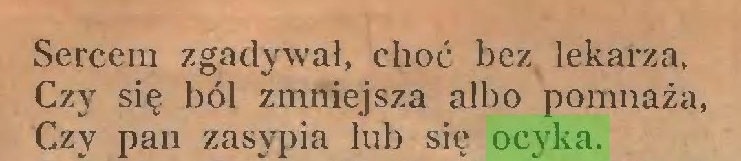 (...) Sercem zgadywał, choć bez lekarza, Czy się ból zmniejsza albo pomnaża, Czy pan zasypia lub sic ocyka...
