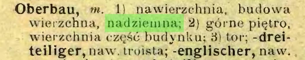 (...) Oberbau, w. 1) nawierzchnia, budowa wierzchna, nadziemna; 2) górne piętro, wierzchnia część budynku; 3) tor; -dreiteiliger, naw. troista; -englischer, naw...