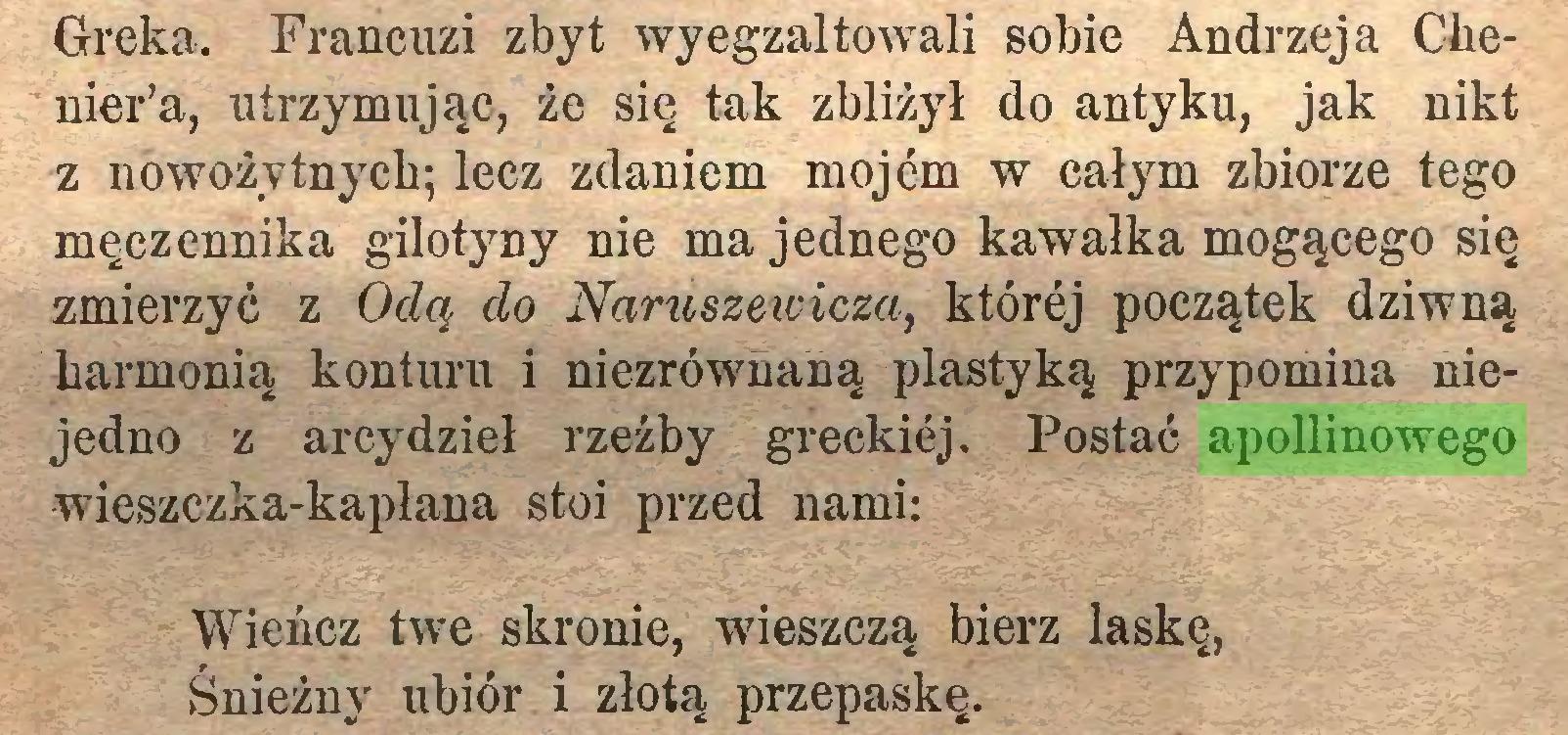 (...) Greka. Francuzi zbyt wyegzaltowali sobie Andrzeja Chenier'a, utrzymując, że się tak zbliżył do antyku, jak nikt z nowożytnych; lecz zdaniem mojem w całym zbiorze tego męczennika gilotyny nie ma jednego kawałka mogącego się zmierzyć z Odą do Naruszewicza, której początek dziwną harmonią konturu i niezrównaną plastyką przypomina niejedno z arcydzieł rzeźby greckiej. Postać apollinowego wieszczka-kapłana stoi przed nami: Wieńcz twe skronie, wieszczą bierz laskę, Śnieżny ubiór i złotą przepaskę...