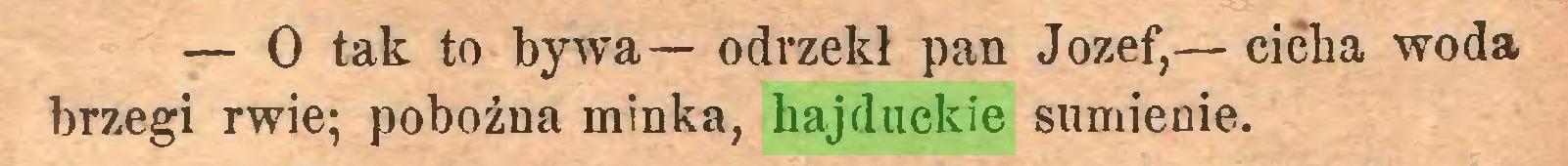 (...) — O tak to bywa— odrzekł pan Jozef,— cicha woda brzegi rwie; pobożna minka, hajduckie sumienie...