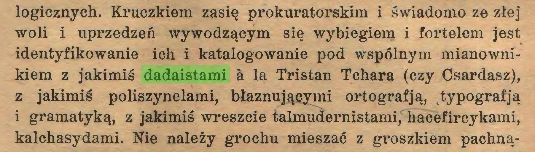 (...) logicznych. Kruczkiem zasię prokuratorskim i świadomo ze złej woli i uprzedzeń wywodzącym się wybiegiem i fortelem jest identyfikowanie ich i katalogowanie pod wspólnym mianownikiem z jakimiś dadaistami a la Tristan Tchara (czy Csardasz), z jakimiś poliszynelami, błaznującymi ortografją, ttypografją i gramatyką, z jakimiś wreszcie talmudernistami, hacefireykami, kalchasydami. Nie należy grochu mieszać z groszkiem pachną...