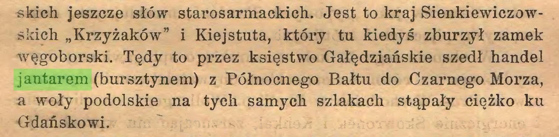 """(...) «kich jeszcze słów starosarmackich. Jest to kraj Sienkiewiczowskich """"Krzyżaków"""" i Kiejstuta, który tu kiedyś zburzył zamek węgoborski. Tędy to przez księstwo Gałędziańskie szedł handel jantarem (bursztynem) z Północnego Bałtu do Czarnego Morza, a woły podolskie na tych samych szlakach stąpały ciężko ku Gdańskowi..."""