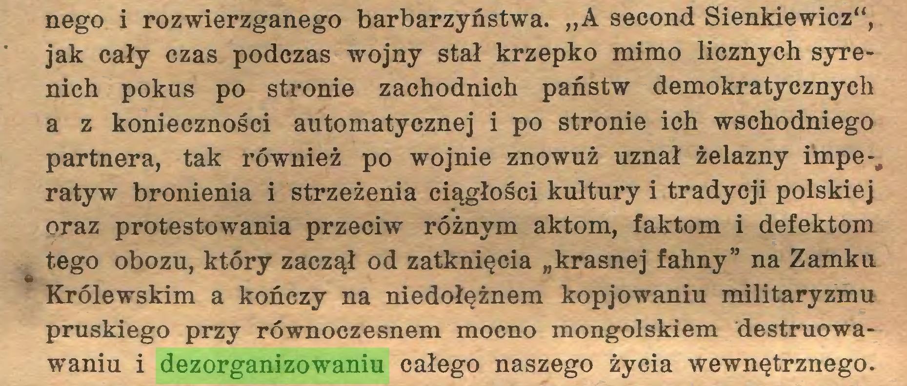 """(...) nego i rozwierzganego barbarzyństwa. """"A second Sienkiewicz"""", jak cały czas podczas wojny stał krzepko mimo licznych syrenich pokus po stronie zachodnich państw demokratycznych a z konieczności automatycznej i po stronie ich wschodniego partnera, tak również po wojnie znowuż uznał żelazny impe-# ratyw bronienia i strzeżenia ciągłości kultury i tradycji polskiej oraz protestowania przeciw różnym aktom, faktom i defektom tego obozu, który zaczął od zatknięcia """"krasnej fahny"""" na Zamku %» Królewskim a kończy na niedołężnem kopjowaniu militaryzmu pruskiego przy równoczesnem mocno mongolskiem destruowawaniu i dezorganizowaniu całego naszego życia wewnętrznego..."""
