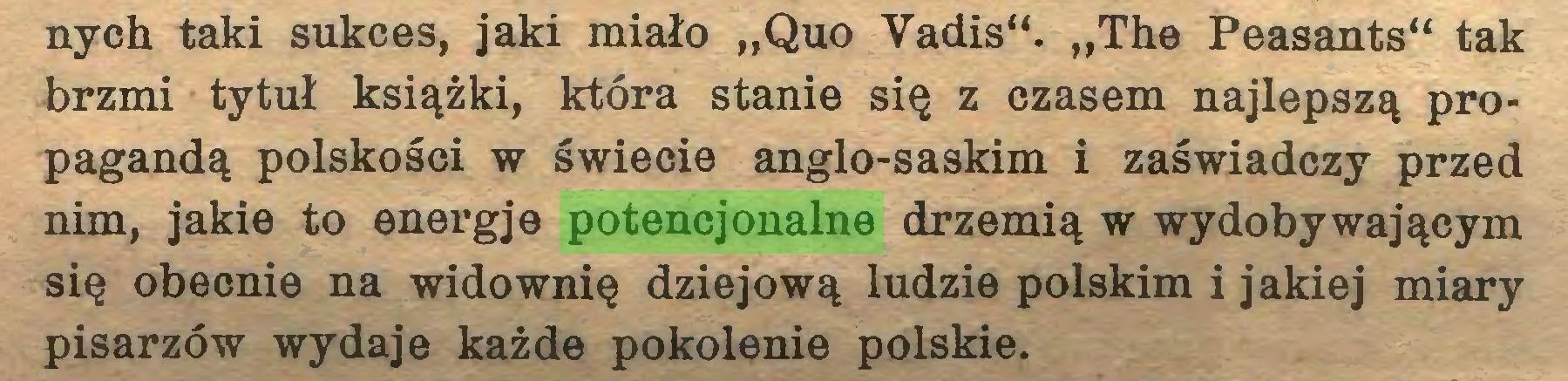 """(...) nych taki sukces, jaki miało """"Quo Vadis"""". """"The Peasants"""" tak brzmi tytuł książki, która stanie się z czasem najlepszą propagandą polskości w świecie anglo-saskim i zaświadczy przed nim, jakie to energje potencjonalne drzemią w wydobywającym się obecnie na widownię dziejową ludzie polskim i jakiej miary pisarzów wydaje każde pokolenie polskie..."""