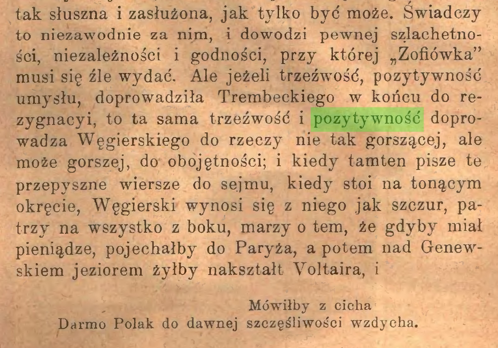 """(...) tak słuszna i zasłużona, jak tylko być może. Świadczy to niezawodnie za nim, i dowodzi pewnej szlachetności, niezależności i godności, przy której """"Zofiówka"""" musi się źle wydać. Ale jeżeli trzeźwość, pozytywność umysłu, doprowadziła Trembeckiego w końcu do rezygnacyi, to ta sama trzeźwość i pozytywność doprowadza Węgierskiego do rzeczy nie tak gorszącej, ale może gorszej, do obojętności; i kiedy tamten pisze te przepyszne wiersze do sejmu, kiedy stoi na tonącym okręcie, Węgierski wynosi się z niego jak szczur, patrzy na wszystko z boku, marzy o tem, że gdyby miał pieniądze, pojechałby do Paryża, a potem nad Genewskiem jeziorem żyłby nakształt Voltaira, i Mówiłby z cicha Darmo Polak do dawnej szczęśliwości wzdycha..."""