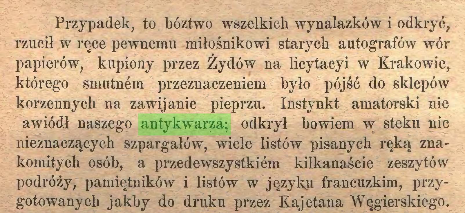 (...) Przypadek, to bóztwo wszelkich wynalazków i odkryć, rzucił w ręce pewnemu miłośnikowi starych autografów wór papierów, kupiony przez Żydów na licytacyi w Krakowie, którego smutnem przeznaczeniem było pójść do sklepów korzennych na zawijanie pieprzu. Instynkt amatorski nie awiódł naszego antykwarza; odkrył bowiem w steku nic nieznaczących szpargałów, wiele listów pisanych ręką znakomitych osób, a przedewszystkiem kilkanaście zeszytów podróży, pamiętników i listów w języku francuzkim, przygotowanych jakby do druku przez Kajetana Węgierskiego...