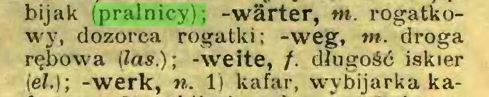 (...) bijak (pralnicy); -Wärter, tn. rogatkowy, dozorca rogatki; -weg, in. droga rębowa (las.); -weite, /. długość iskier (eh); -werk, n. 1) kafar, wybijarka ka...