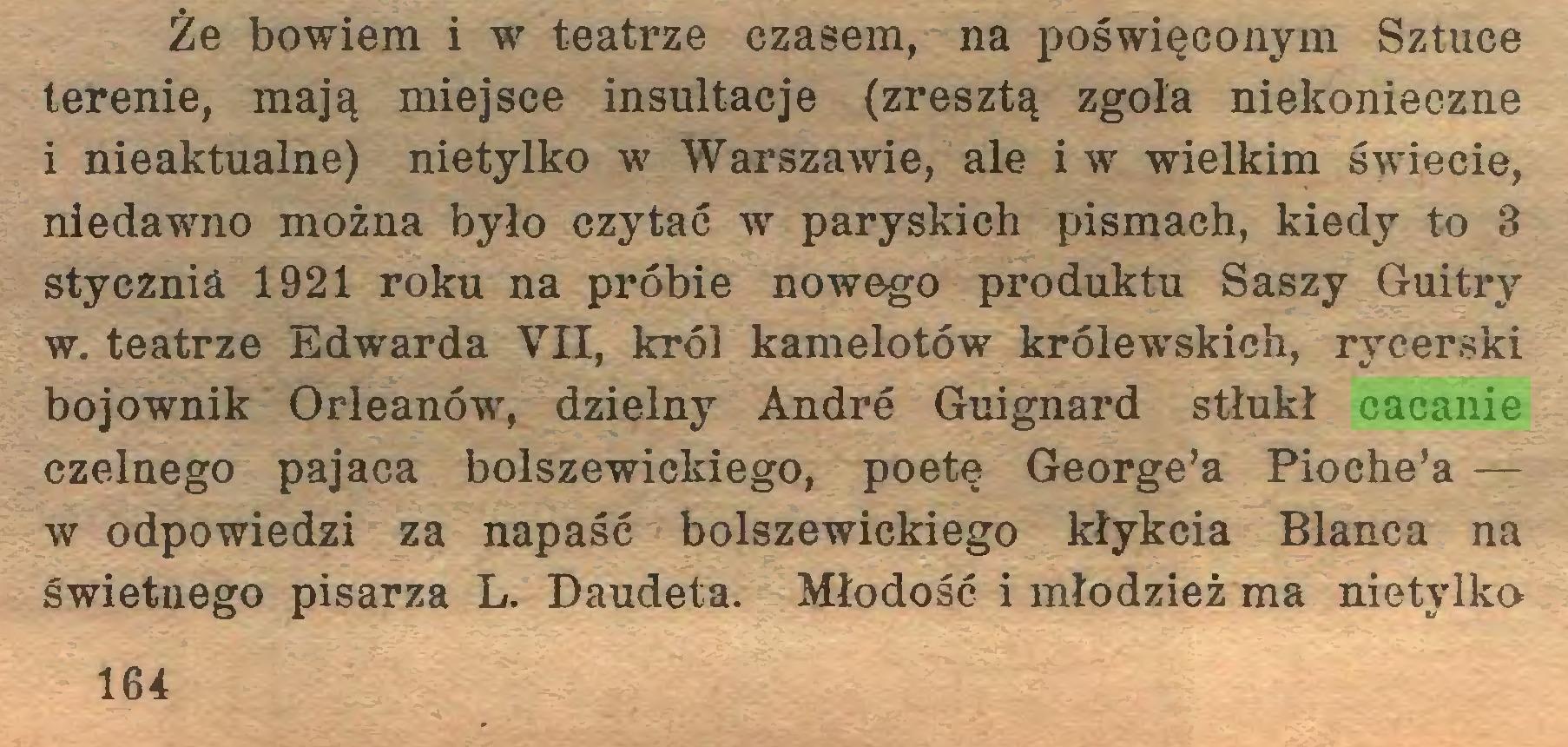 (...) Że bowiem i w teatrze czasem, na poświęconym Sztuce terenie, mają miejsce insultacje (zresztą zgoła niekonieczne i nieaktualne) nietylko w Warszawie, ale i w wielkim świecie, niedawno można było czytać w paryskich pismach, kiedy to 3 stycznia 1921 roku na próbie nowego produktu Saszy Guitry w. teatrze Edwarda VII, król kamelotów królewskich, rycerski bojownik Orleanów, dzielny André Guignard stłukł cacanie czelnego pajaca bolszewickiego, poetę George'a Pioehe'a — w odpowiedzi za napaść bolszewickiego kłykcia Błanca na świetnego pisarza L. Daudeta. Młodość i młodzież ma nietylko 164...