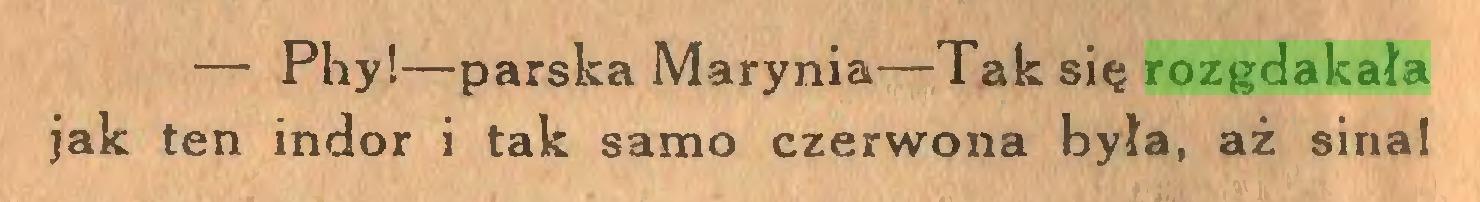 (...) — Phy!—parska Marynia—Tak się rozgdakała jak ten indor i tak samo czerwona była, aż sina!...