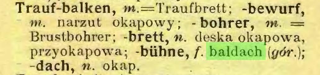 (...) Trauf-balken, m.=Traufbrett; -bewurf, m. narzut okapowy ; - bohrer, m. == Brustbohrer; -brett, n. deska okapowa, przyokapowa; -bühne, f. baldach {gór.); -dach, n. okap...