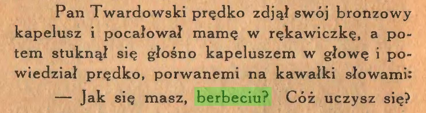 (...) Pan Twardowski prędko zdjął swój bronzowy kapelusz i pocałował mamę w rękawiczkę, a potem stuknął się głośno kapeluszem w głowę i powiedział prędko, porwanemi na kawałki słowami: — Jak się masz, berbeciu? Cóż uczysz się?...