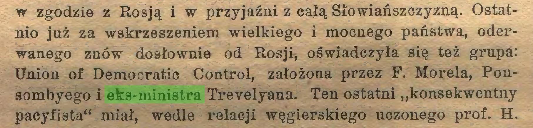 """(...) w zgodzie z Rosją i w przyjaźni z całą Słowiańszczyzną. Ostatnio już za wskrzeszeniem wielkiego i mocnego państwa, oderwanego znów dosłownie od Rosji, oświadczyła się też grupa: Union of Démocratie Control, założona przez F. Morela, Ponsombyego i eks-ministra Trevelyana. Ten ostatni """"konsekwentny pacyfista"""" miał, wedle relacji węgierskiego uczonego prof. H..."""