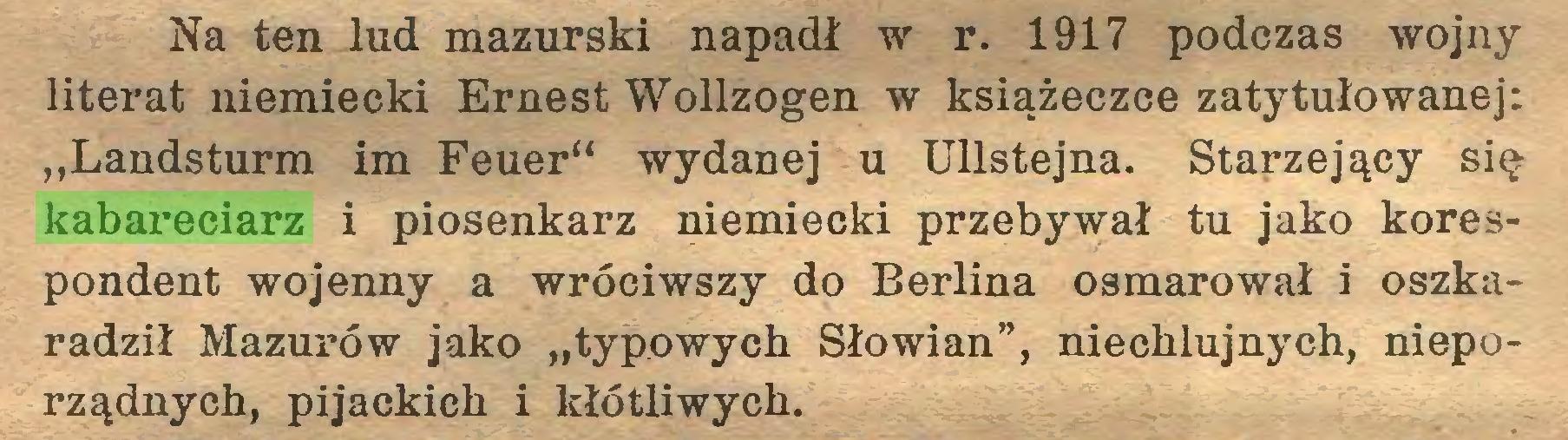 """(...) Na ten lud mazurski napadł w r. 1917 podczas wojny literat niemiecki Ernest Wollzogen w książeczce zatytułowanej: """"Landsturm im Feuer"""" wydanej u Ullstejna. Starzejący się kabareciarz i piosenkarz niemiecki przebywał tu jako korespondent wojenny a wróciwszy do Berlina osmarował i oszkaradził Mazurów jako """"typowych Słowian"""", niechlujnych, nieporządnych, pijackich i kłótliwych..."""