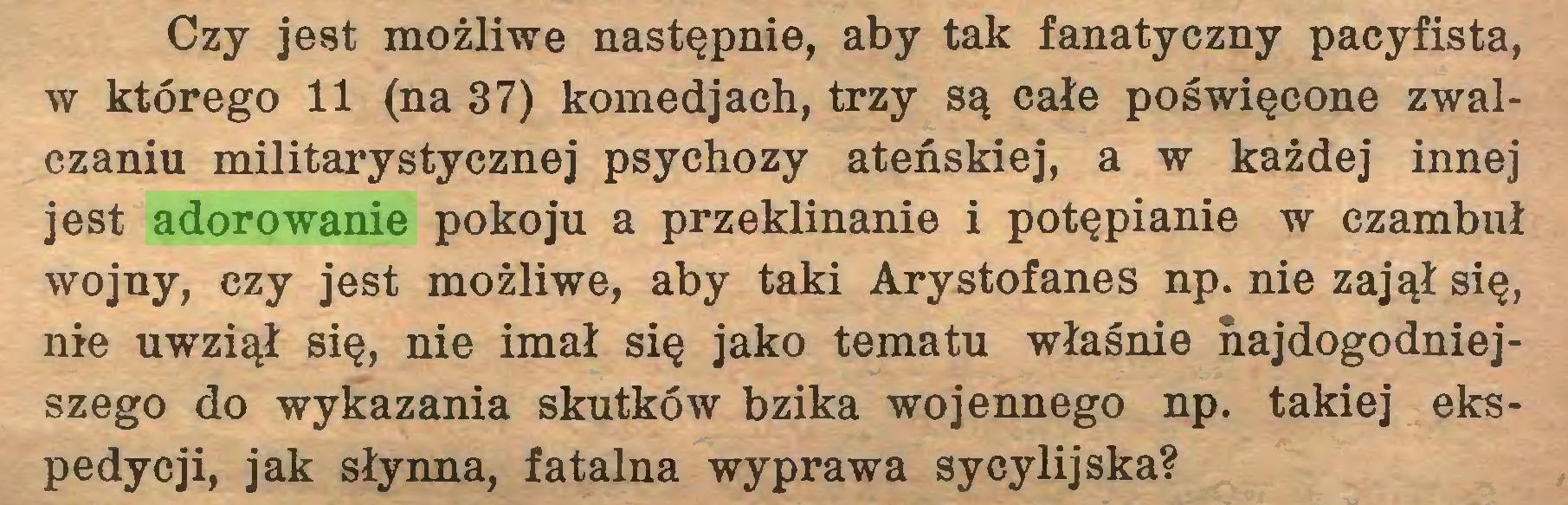 (...) Czy jest możliwe następnie, aby tak fanatyczny pacyfista, w którego 11 (na 37) komedjach, trzy są całe poświęcone zwalczaniu militarystycznej psychozy ateńskiej, a w każdej innej jest adorowanie pokoju a przeklinanie i potępianie w czambuł wojny, czy jest możliwe, aby taki Arystofanes np. nie zajął się, nie uwziął się, nie imał się jako tematu właśnie najdogodniejszego do wykazania skutków bzika wojennego np. takiej ekspedycji, jak słynna, fatalna wyprawa sycylijska?...