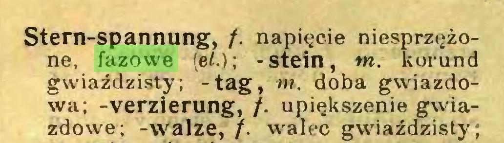 (...) Stern-spannung, /. napięcie niesprzężone, fazowe [et.)-, -stein, m. korund gwiaździsty; -tag, m. doba gwiazdowa; -Verzierung, /. upiększenie gwiazdowe; -walze, /. walec gwiaździsty;...