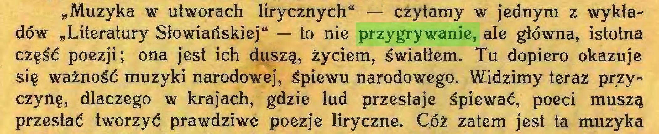 """(...) """"Muzyka w utworach lirycznych"""" — czytamy w jednym z wykładów """"Literatury Słowiańskiej"""" — to nie przygrywanie, ale główna, istotna część poezji; ona jest ich duszą, życiem, światłem. Tu dopiero okazuje się ważność muzyki narodowej, śpiewu narodowego. Widzimy teraz przyczynę, dlaczego w krajach, gdzie lud przestaje śpiewać, poeci muszą przestać tworzyć prawdziwe poezje liryczne. Cóż zatem jest ta muzyka..."""