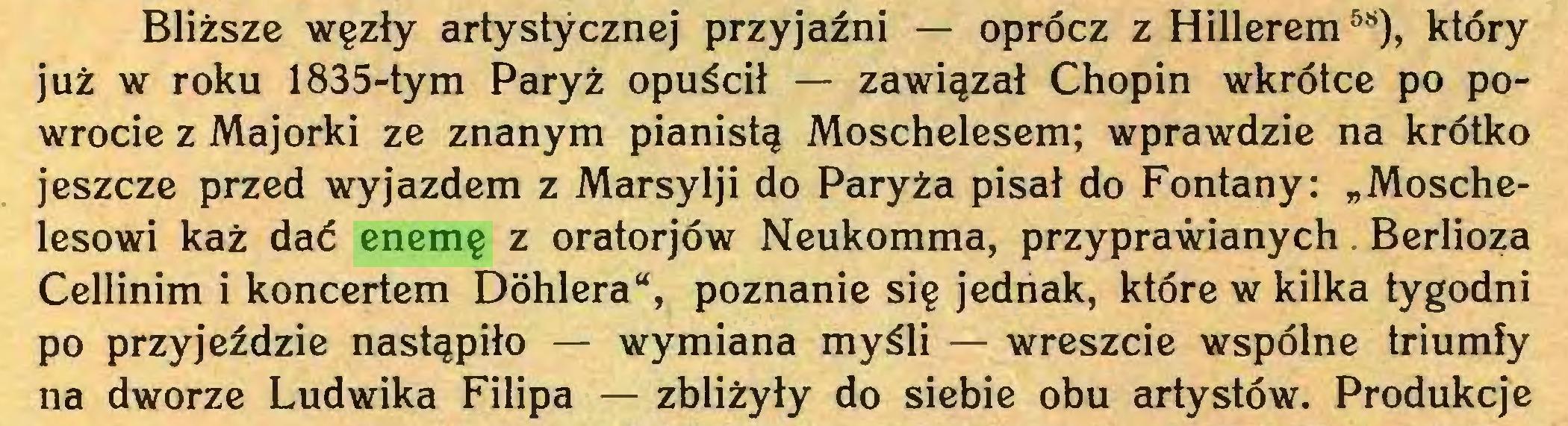 """(...) Bliższe węzły artystycznej przyjaźni — oprócz z Hillerem58), który już w roku 1835-tym Paryż opuścił — zawiązał Chopin wkrótce po powrocie z Majorki ze znanym pianistą Moschelesem; wprawdzie na krótko jeszcze przed wyjazdem z Marsylji do Paryża pisał do Fontany: """"Moschelesowi każ dać enemę z oratorjów Neukomma, przyprawianych. Berlioza Cellinim i koncertem Dóhlera"""", poznanie się jednak, które w kilka tygodni po przyjeździe nastąpiło — wymiana myśli — wreszcie wspólne triumfy na dworze Ludwika Filipa — zbliżyły do siebie obu artystów. Produkcje..."""