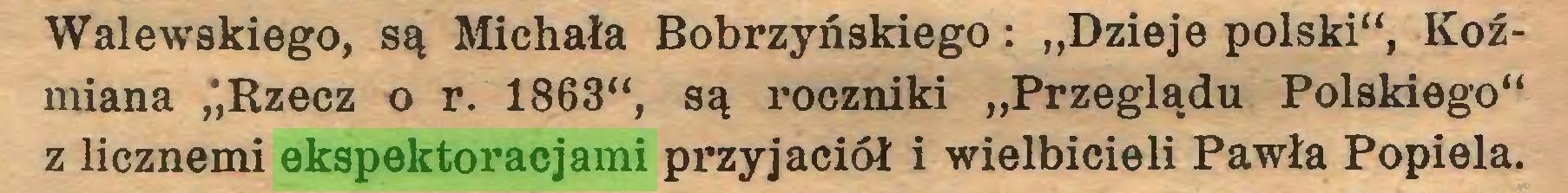"""(...) Walewskiego, są Michała Bobrzyńskiego: """"Dzieje polski"""", Koźmiana ,',Rzecz o r. 1863"""", są roczniki """"Przeglądu Polskiego"""" z licznemi ekspektoracjami przyjaciół i wielbicieli Pawła Popiela..."""