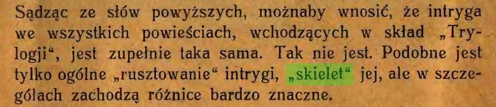 """(...) Sądząc ze słów powyższych, możnaby wnosić, że intryga we wszystkich powieściach, wchodzących w skład """"Trylogji"""", jest zupełnie taka sama. Tak nie jest. Podobne jest tylko ogólne """"rusztowanie"""" intrygi, """"skielet"""" jej, ale w szczegółach zachodzą różnice bardzo znaczne..."""