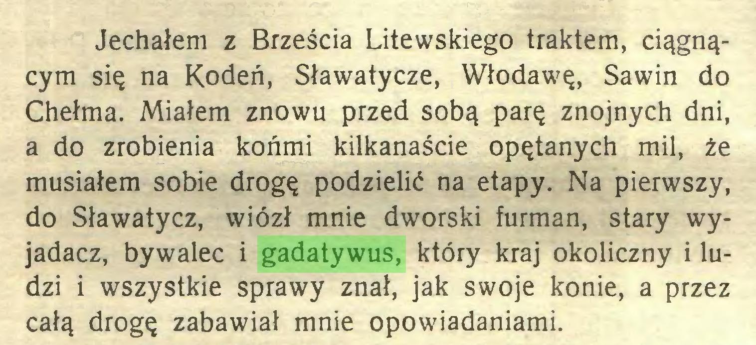 (...) Jechałem z Brześcia Litewskiego traktem, ciągnącym się na Kodeń, Sławatycze, Włodawę, Sawin do Chełma. Miałem znowu przed sobą parę znojnych dni, a do zrobienia końmi kilkanaście opętanych mil, że musiałem sobie drogę podzielić na etapy. Na pierwszy, do Sławatycz, wiózł mnie dworski furman, stary wyjadacz, bywalec i gadatywus, który kraj okoliczny i ludzi i wszystkie sprawy znał, jak swoje konie, a przez całą drogę zabawiał mnie opowiadaniami...