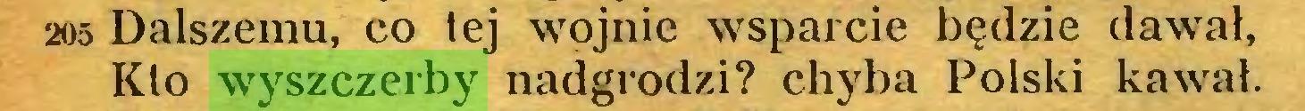 (...) 205 Dalszemu, co tej wojnie wsparcie będzie dawał, Kto wyszczerby nadgrodzi? chyba Polski kawał...