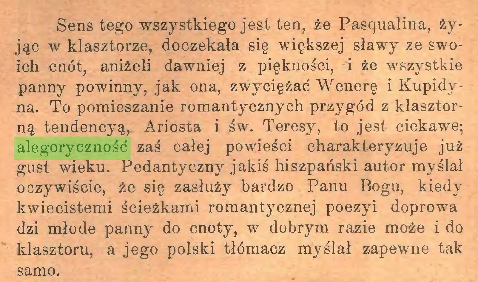 (...) Sens tego wszystkiego jest ten, że Pasąualina, żyjąc w klasztorze, doczekała się większej sławy ze swoich cnót, aniżeli dawniej z piękności, i że wszystkie panny powinny, jak ona, zwyciężać Wenerę i Kupidyna. To pomieszanie romantycznych przygód z klasztorną tendencyą, Ariosta i św. Teresy, to jest ciekawe; alegoryczność zaś całej powieści charakteryzuje już gust wieku. Pedantyczny jakiś hiszpański autor myślał oczywiście, że się zasłuży bardzo Panu Bogu, kiedy kwiecistemi ścieżkami romantycznej poezyi doprowa dzi młode panny do cnoty, w dobrym razie może i do klasztoru, a jego polski tiómacz myślał zapewne tak samo...