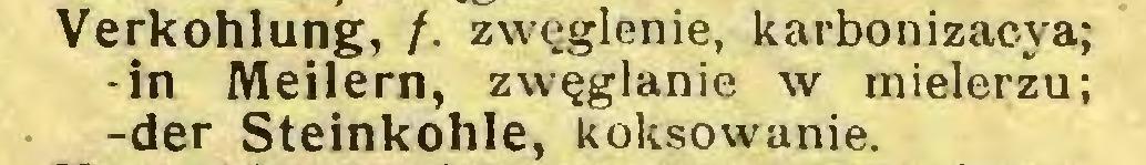 (...) Verkohlung, /. zwęglenie, karbonizac-ya; -in Meilern, zwęglanie w mielerzu; -der Steinkohle, koksowanie...