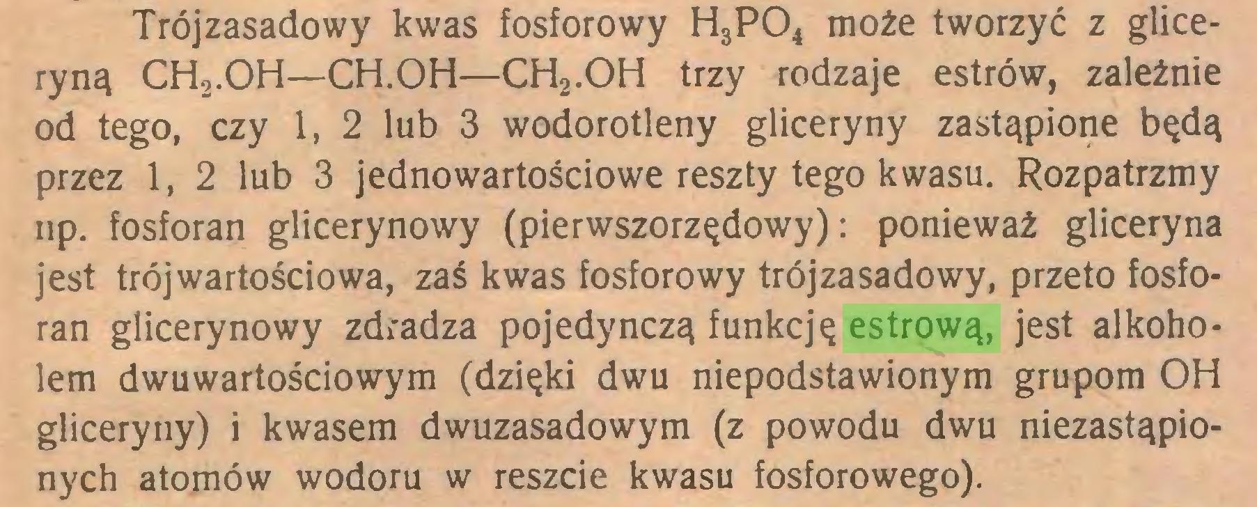 (...) Trójzasadowy kwas fosforowy H3P04 może tworzyć z gliceryną CH2.OH—CH.OH—CH2.OH trzy rodzaje estrów, zależnie od tego, czy 1, 2 lub 3 wodorotleny gliceryny zastąpione będą przez 1, 2 lub 3 jedno wartościowe reszty tego kwasu. Rozpatrzmy np. fosforan glicerynowy (pierwszorzędowy): ponieważ gliceryna jest trójwartościowa, zaś kwas fosforowy trójzasadowy, przeto fosforan glicerynowy zdradza pojedynczą funkcję estrową, jest alkoholem dwuwartościowym (dzięki dwu niepodstawionym grupom OH gliceryny) i kwasem dwuzasadowym (z powodu dwu niezastąpionych atomów wodoru w reszcie kwasu fosforowego)...