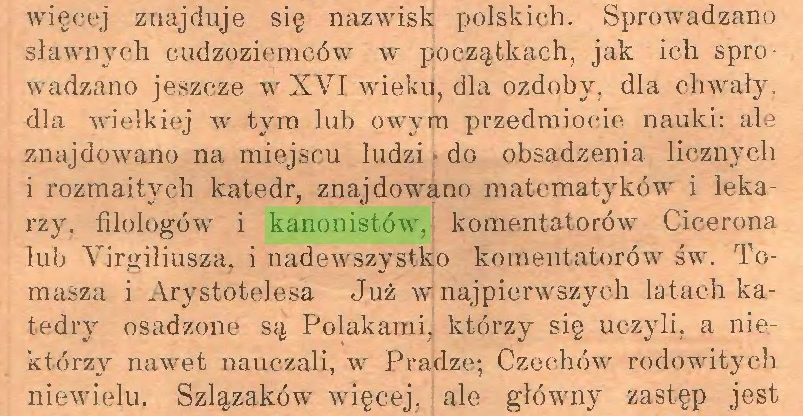 (...) więcej znajduje się nazwisk polskich. Sprowadzano sławnych cudzoziemców w początkach, jak ich sprowadzano jeszcze w XVI wieku, dla ozdoby, dla chwały, dla wielkiej w tym lub owym przedmiocie nauki: ale znajdowano na miejscu ludzi ■ do obsadzenia licznych i rozmaitych katedr, znajdowano matematyków i lekarzy. filologów i kanonistów, komentatorów Cicerona lub Yirgiliusza, i nadewszystko komentatorów św. Tomasza i Arystotelesa Już w najpierwszych latach katedry osadzone są Polakami, którzy się uczyli, a niektórzy nawet nauczali, w Pradze; Czechów rodowitych niewielu. Szlązaków więcej, j ale główny zastęp jest...