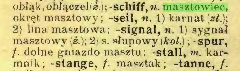 (...) obłąk.obłączeKi.); -schiff,n. masztowiec, okręt, masztowy; -seil, «. 1) karnat(e/.); 2) lina masztowa; -signal, n. 1) sygnał masztowy (¿.); 2) s. słupowy (kol.) ; -spur, /. dolne gniazdo masztu; -stall, m. karmnik; -stange, /. masztak; -tanne, /...