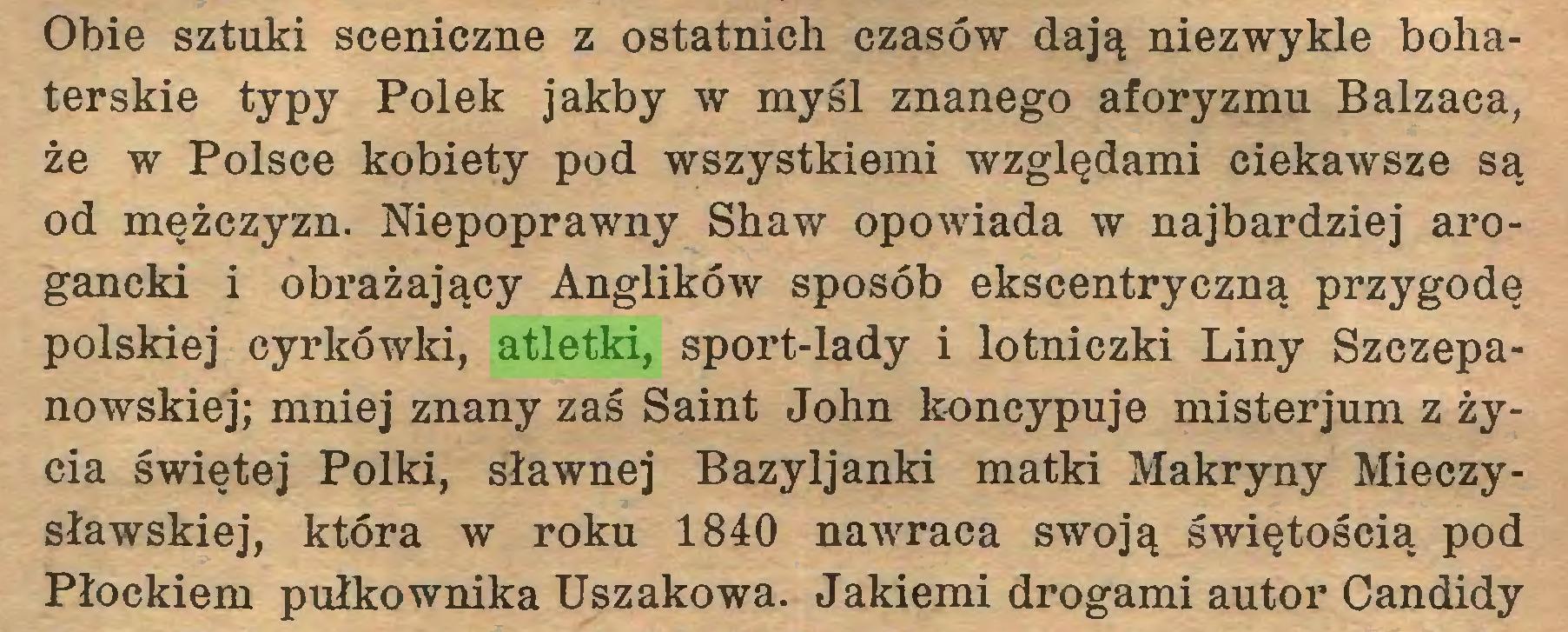 (...) Obie sztuki sceniczne z ostatnich czasów dają niezwykle bohaterskie typy Polek jakby w myśl znanego aforyzmu Balzaca, że w Polsce kobiety pod wszystkiemi względami ciekawsze są od mężczyzn. Niepoprawny Shaw opowiada w najbardziej arogancki i obrażający Anglików sposób ekscentryczną przygodę polskiej cyrkówki, atletki, sport-lady i lotniczki Liny Szczepanowskiej; mniej znany zaś Saint John koncypuje misterjum z życia świętej Polki, sławnej Bazyljanki matki Makryny Mieczysławskiej, która w roku 1840 nawraca swoją świętością pod Płockiem pułkownika Uszakowa. Jakiemi drogami autor Candidy...
