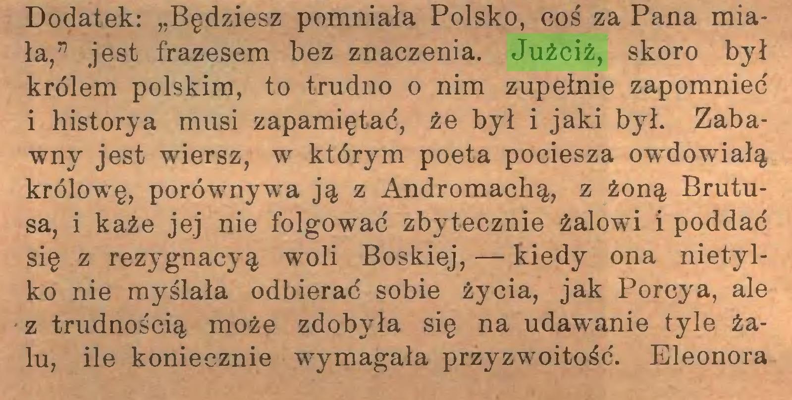 """(...) Dodatek: """"Będziesz pomniała Polsko, coś za Pana miała,"""" jest frazesem bez znaczenia. Jużciż, skoro był królem polskim, to trudno o nim zupełnie zapomnieć i historya musi zapamiętać, że był i jaki był. Zabawny jest wiersz, w którym poeta pociesza owdowiałą królowę, porównywa ją z Andromachą, z żoną Brutusa, i każe jej nie folgować zbytecznie żalowi i poddać się z rezygnacyą woli Boskiej, — kiedy ona nietylko nie myślała odbierać sobie życia, jak Porcya, ale z trudnością może zdobyła się na udawanie tyle żalu, ile koniecznie wymagała przyzwoitość. Eleonora..."""