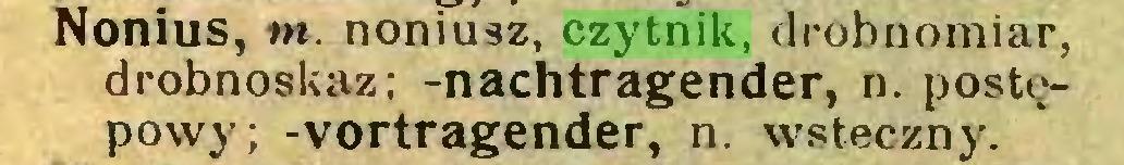 (...) Nonius, m. noniusz, czytnik, drobnomiar, drobnoskaz; -nachtragender, n. postępowy; -Vortragender, n. wsteczny...