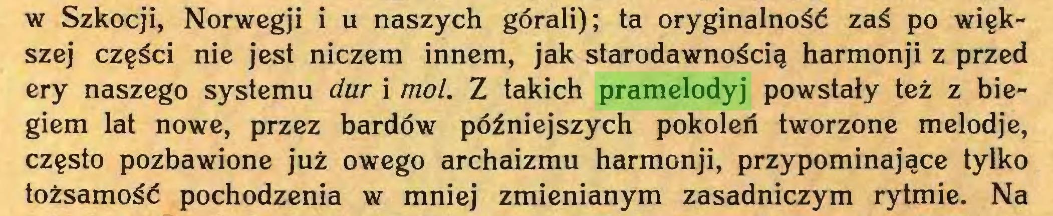 (...) w Szkocji, Norwegji i u naszych górali); ta oryginalność zaś po większej części nie jest niczem innem, jak starodawnością harmonji z przed ery naszego systemu dur i mol. Z takich pramelodyj powstały też z biegiem lat nowe, przez bardów późniejszych pokoleń tworzone melodje, często pozbawione już owego archaizmu harmonji, przypominające tylko tożsamość pochodzenia w mniej zmienianym zasadniczym rytmie. Na...