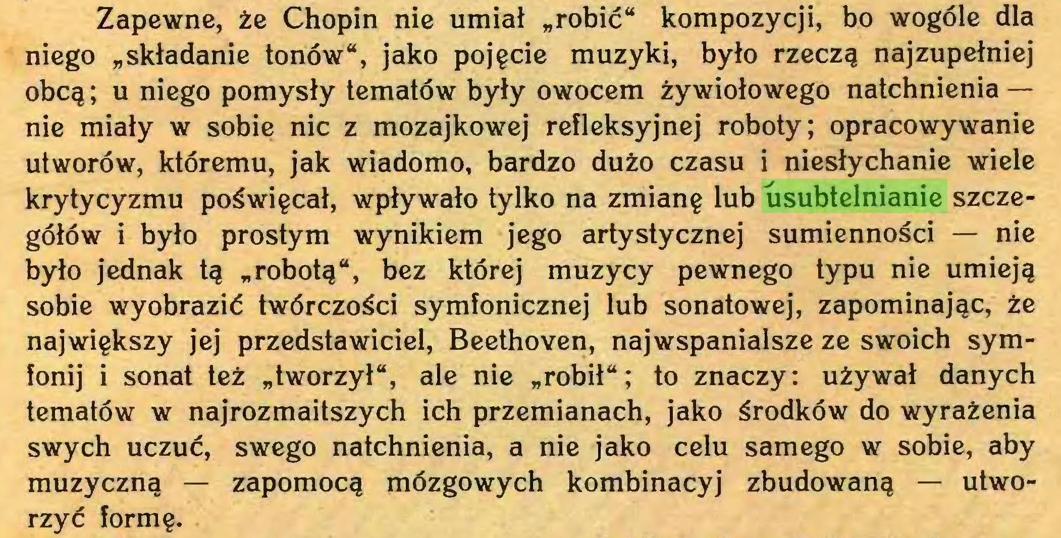 """(...) Zapewne, że Chopin nie umiał """"robić"""" kompozycji, bo wogóle dla niego """"składanie tonów"""", jako pojęcie muzyki, było rzeczą najzupełniej obcą ; u niego pomysły tematów były owocem żywiołowego natchnienia — nie miały w sobie nic z mozajkowej refleksyjnej roboty; opracowywanie utworów, któremu, jak wiadomo, bardzo dużo czasu i niesłychanie wiele krytycyzmu poświęcał, wpływało tylko na zmianę lub usubtelnianie szczegółów i było prostym wynikiem jego artystycznej sumienności — nie było jednak tą """"robotą"""", bez której muzycy pewnego typu nie umieją sobie wyobrazić twórczości symfonicznej lub sonatowej, zapominając, że największy jej przedstawiciel, Beethoven, najwspanialsze ze swoich symfonij i sonat też """"tworzył"""", ale nie """"robił""""; to znaczy: używał danych tematów w najrozmaitszych ich przemianach, jako środków do wyrażenia swych uczuć, swego natchnienia, a nie jako celu samego w sobie, aby muzyczną — zapomocą mózgowych kombinacyj zbudowaną — utworzyć formę..."""