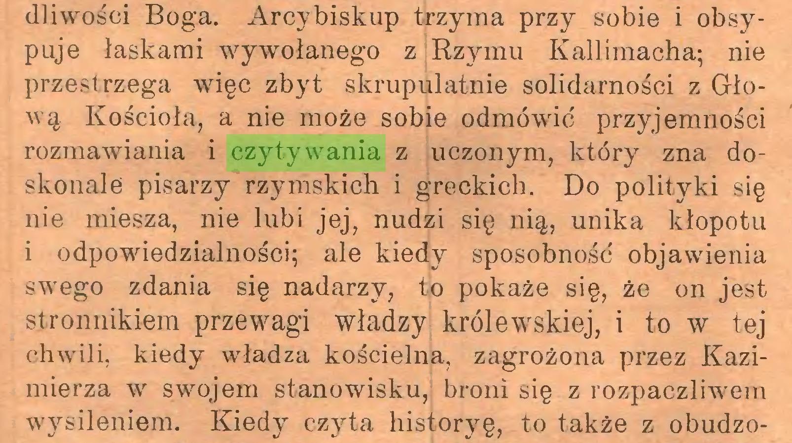 (...) dliwości Boga. Arcybiskup trzyma przy sobie i obsypuje łaskami wywołanego z Rzymu Kallimacha; nie przestrzega więc zbyt skrupulatnie solidarności z Głową Kościoła, a nie może sobie odmówić przyjemności rozmawiania i czytywania z uczonym, który zna doskonale pisarzy rzymskich i greckich. Do polityki się nie miesza, nie lubi jej, nudzi się nią, unika kłopotu i odpowiedzialności; ale kiedy sposobność objawienia swego zdania się nadarzy, to pokaże się, że on jest stronnikiem przewagi władzy królewskiej, i to w tej chwili, kiedy władza kościelna, zagrożona przez Kazimierza w swojem stanowisku, broni się z rozpaczliwem wysileniem. Kiedy czyta historyę, to także z obudzo...
