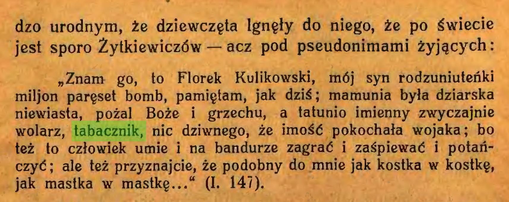 """(...) dzo urodnym, że dziewczęta lgnęły do niego, że po świecie jest sporo Źytkiewiczów — acz pod pseudonimami żyjących: """"Znam go, to Florek Kulikowski, mój syn rodzuniuteńki miljon paręset bomb, pamiętam, jak dziś; mamunia była dziarska niewiasta, pożal Boże i grzechu, a tatunio imienny zwyczajnie wolarz, tabacznik, nic dziwnego, że imość pokochała wojaka; bo też to człowiek umie i na bandurze zagrać i zaśpiewać i potańczyć ; ale też przyznajcie, że podobny do mnie jak kostka w kostkę, jak mastka w mastkę..."""" (I. 147)..."""