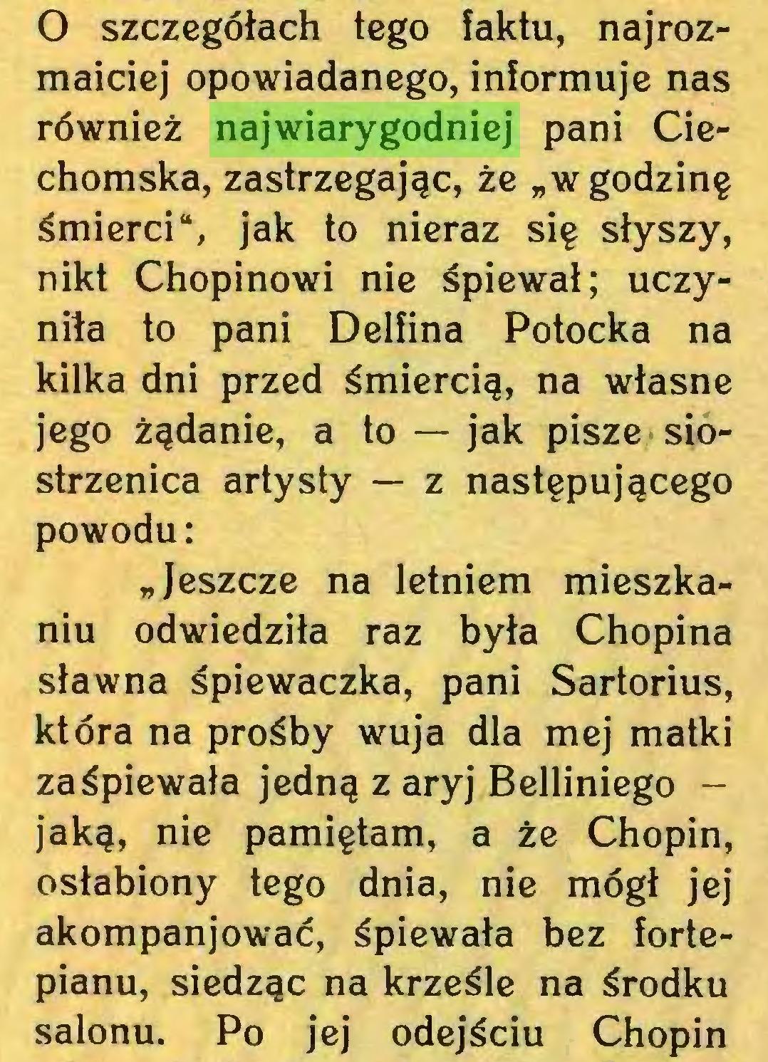 """(...) 0 szczegółach tego faktu, najrozmaiciej opowiadanego, informuje nas również najwiarygodniej pani Ciechomska, zastrzegając, że """"w godzinę śmierci"""", jak to nieraz się słyszy, nikt Chopinowi nie śpiewał; uczyniła to pani Delfina Potocka na kilka dni przed śmiercią, na własne jego żądanie, a to — jak pisze siostrzenica artysty — z następującego powodu: """"Jeszcze na letniem mieszkaniu odwiedziła raz była Chopina sławna śpiewaczka, pani Sartorius, która na prośby wuja dla mej matki zaśpiewała jedną z aryj Belliniego jaką, nie pamiętam, a że Chopin, osłabiony tego dnia, nie mógł jej akompanjować, śpiewała bez fortepianu, siedząc na krześle na środku salonu. Po jej odejściu Chopin..."""
