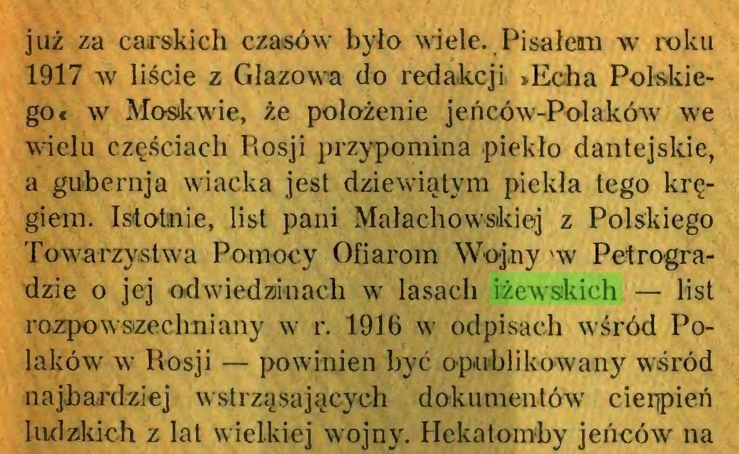 (...) już za carskich czasów było wiele. Pisałean w roku 1917 w liście z Głazowa do redakcji »Echa Polskiego« w Moskwie, że położenie jeńców-Połaków we wielu częściach Rosji przypomina piekło dantejskie, a gubernja wiacka jest dziewiątym piekła tego kręgiem. Istotnie, list pani Małachowskiej z Polskiego Towarzystwa Pomocy Ofiarom Wojny 'w Petrogradzie o jej odwiedzinach w lasach iżewskich — list rozpowszechniany w r. 1916 w odpisach wśród Polaków w Rosji — powinien być opublikowany wśród najbardziej wstrząsających dokumentów cierpień ludzkich z lal wielkiej wojny. Hekatomby jeńców na...